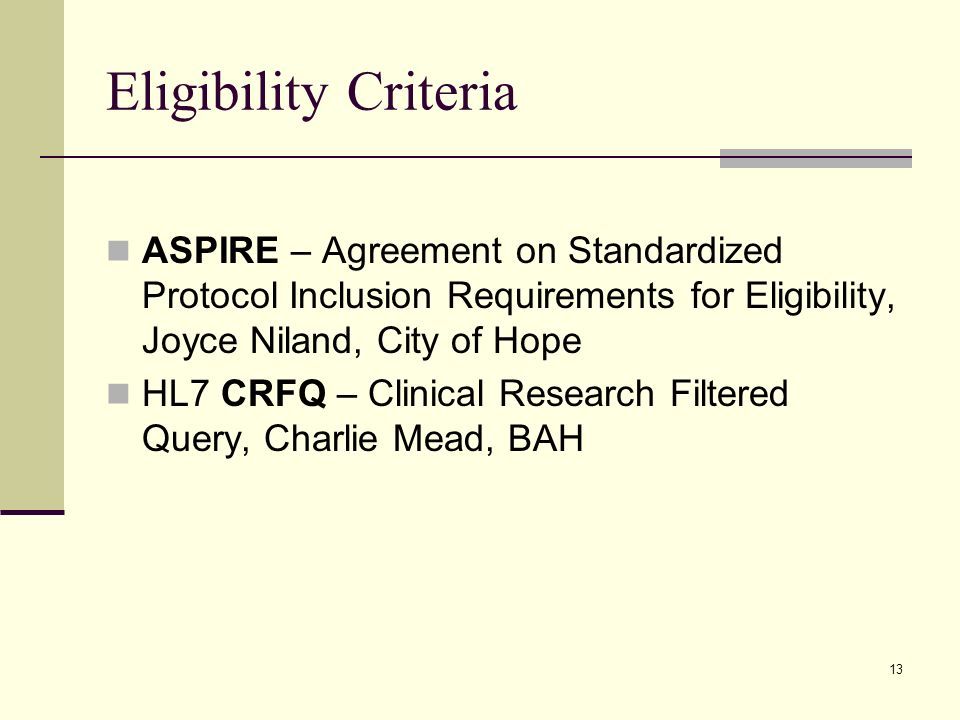 13 Eligibility Criteria ASPIRE – Agreement on Standardized Protocol Inclusion Requirements for Eligibility, Joyce Niland, City of Hope HL7 CRFQ – Clinical Research Filtered Query, Charlie Mead, BAH