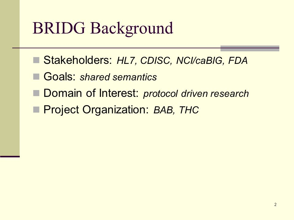 2 BRIDG Background Stakeholders: HL7, CDISC, NCI/caBIG, FDA Goals: shared semantics Domain of Interest: protocol driven research Project Organization: BAB, THC