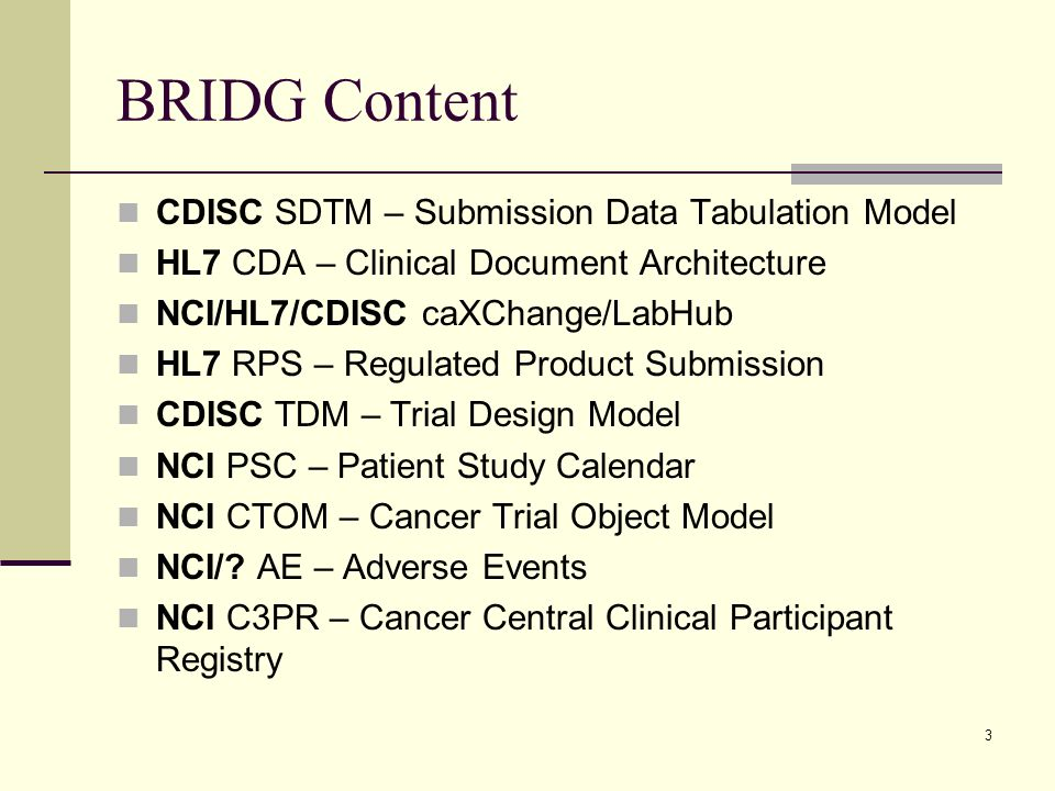 3 BRIDG Content CDISC SDTM – Submission Data Tabulation Model HL7 CDA – Clinical Document Architecture NCI/HL7/CDISC caXChange/LabHub HL7 RPS – Regulated Product Submission CDISC TDM – Trial Design Model NCI PSC – Patient Study Calendar NCI CTOM – Cancer Trial Object Model NCI/.