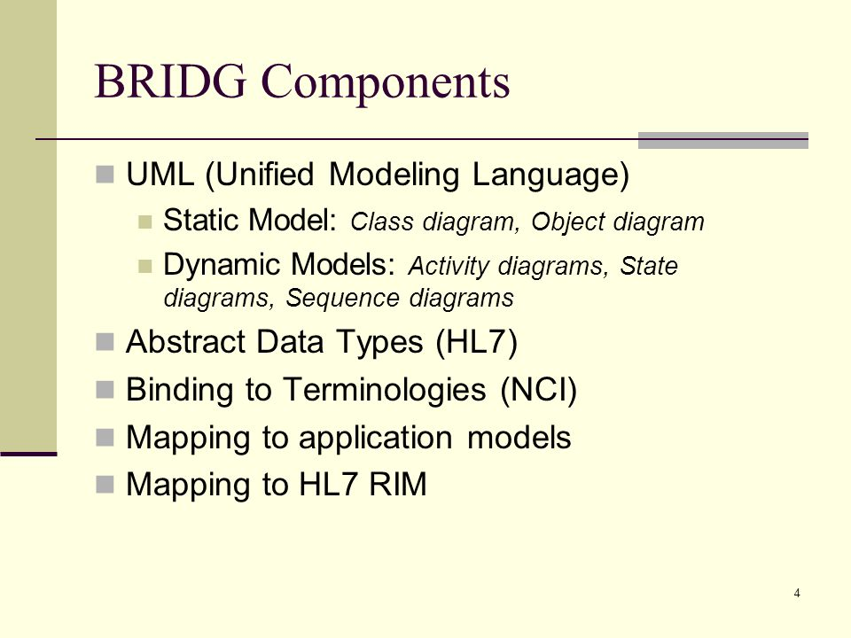 4 BRIDG Components UML (Unified Modeling Language) Static Model: Class diagram, Object diagram Dynamic Models: Activity diagrams, State diagrams, Sequence diagrams Abstract Data Types (HL7) Binding to Terminologies (NCI) Mapping to application models Mapping to HL7 RIM