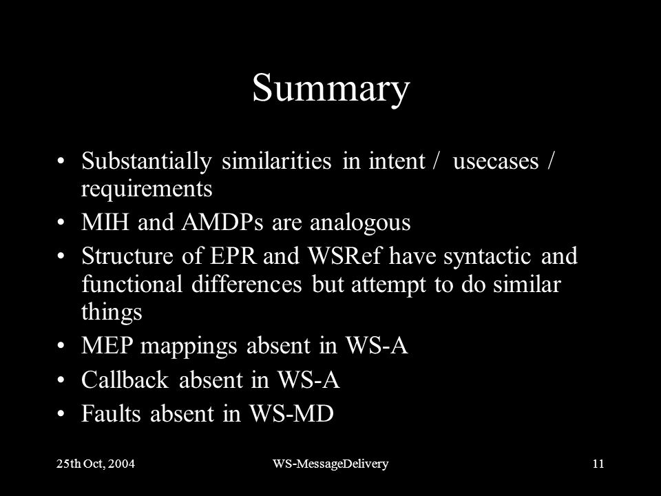 25th Oct, 2004WS-MessageDelivery11 Summary Substantially similarities in intent / usecases / requirements MIH and AMDPs are analogous Structure of EPR and WSRef have syntactic and functional differences but attempt to do similar things MEP mappings absent in WS-A Callback absent in WS-A Faults absent in WS-MD
