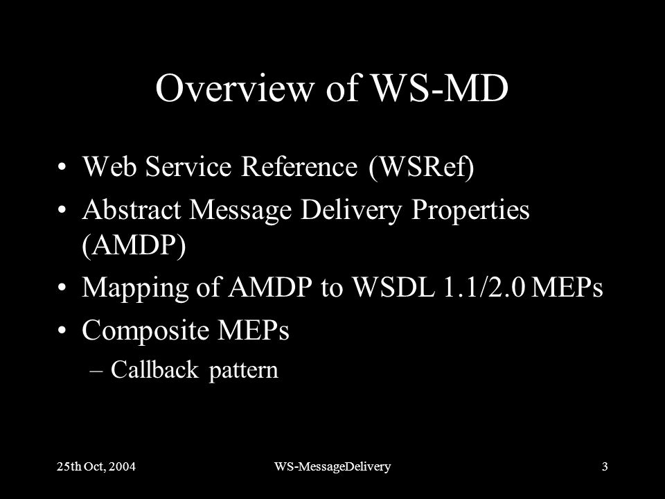 25th Oct, 2004WS-MessageDelivery3 Overview of WS-MD Web Service Reference (WSRef) Abstract Message Delivery Properties (AMDP) Mapping of AMDP to WSDL 1.1/2.0 MEPs Composite MEPs –Callback pattern