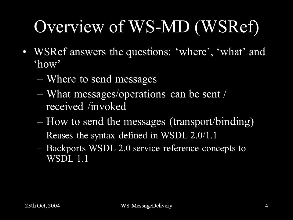 25th Oct, 2004WS-MessageDelivery4 Overview of WS-MD (WSRef) WSRef answers the questions: where, what and how –Where to send messages –What messages/operations can be sent / received /invoked –How to send the messages (transport/binding) –Reuses the syntax defined in WSDL 2.0/1.1 –Backports WSDL 2.0 service reference concepts to WSDL 1.1