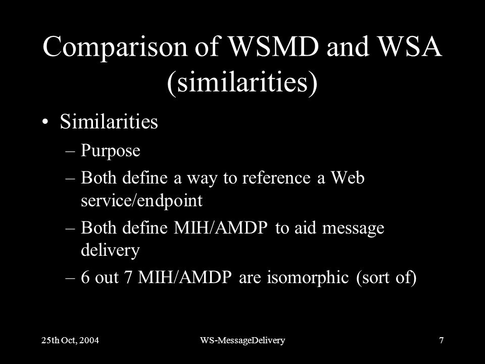 25th Oct, 2004WS-MessageDelivery7 Comparison of WSMD and WSA (similarities) Similarities –Purpose –Both define a way to reference a Web service/endpoint –Both define MIH/AMDP to aid message delivery –6 out 7 MIH/AMDP are isomorphic (sort of)