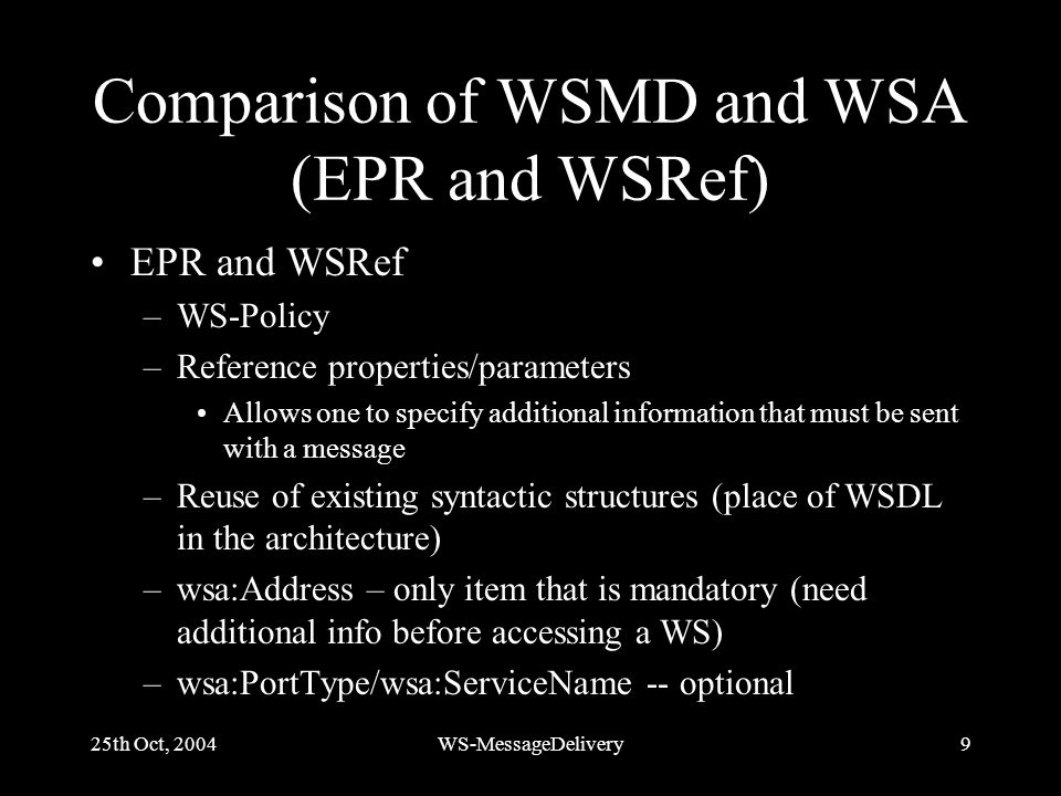 25th Oct, 2004WS-MessageDelivery9 Comparison of WSMD and WSA (EPR and WSRef) EPR and WSRef –WS-Policy –Reference properties/parameters Allows one to specify additional information that must be sent with a message –Reuse of existing syntactic structures (place of WSDL in the architecture) –wsa:Address – only item that is mandatory (need additional info before accessing a WS) –wsa:PortType/wsa:ServiceName -- optional