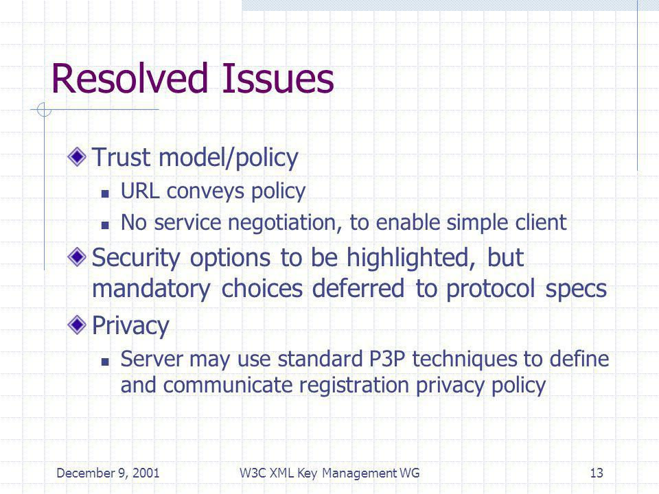 December 9, 2001W3C XML Key Management WG13 Resolved Issues Trust model/policy URL conveys policy No service negotiation, to enable simple client Security options to be highlighted, but mandatory choices deferred to protocol specs Privacy Server may use standard P3P techniques to define and communicate registration privacy policy