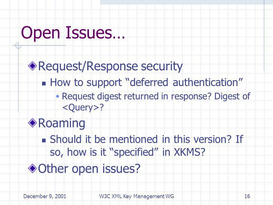 December 9, 2001W3C XML Key Management WG16 Open Issues… Request/Response security How to support deferred authentication Request digest returned in response.