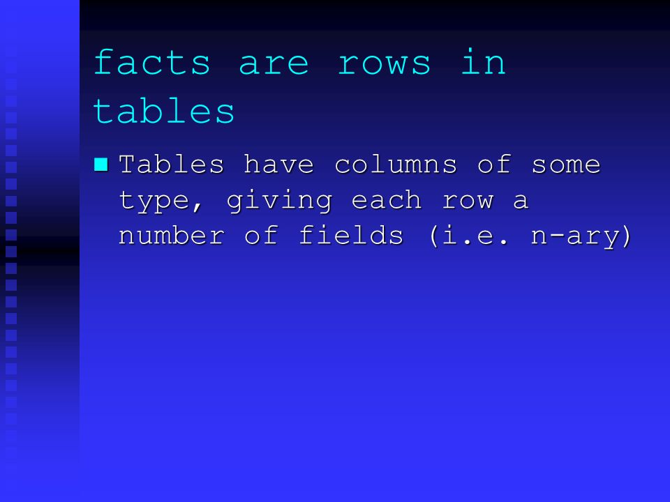 facts are rows in tables Tables have columns of some type, giving each row a number of fields (i.e.
