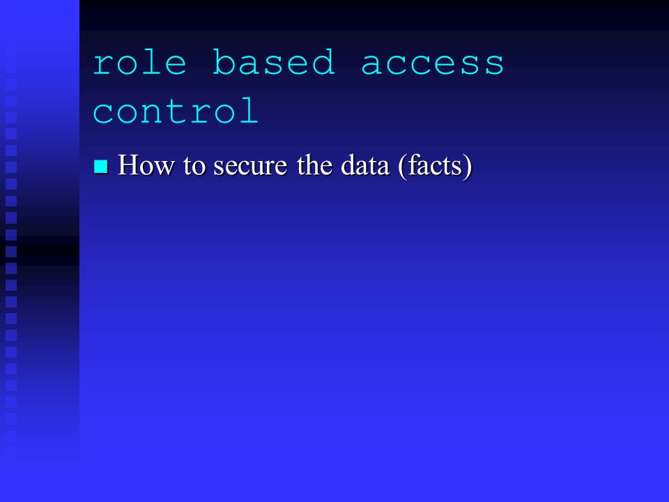 role based access control How to secure the data (facts) How to secure the data (facts)