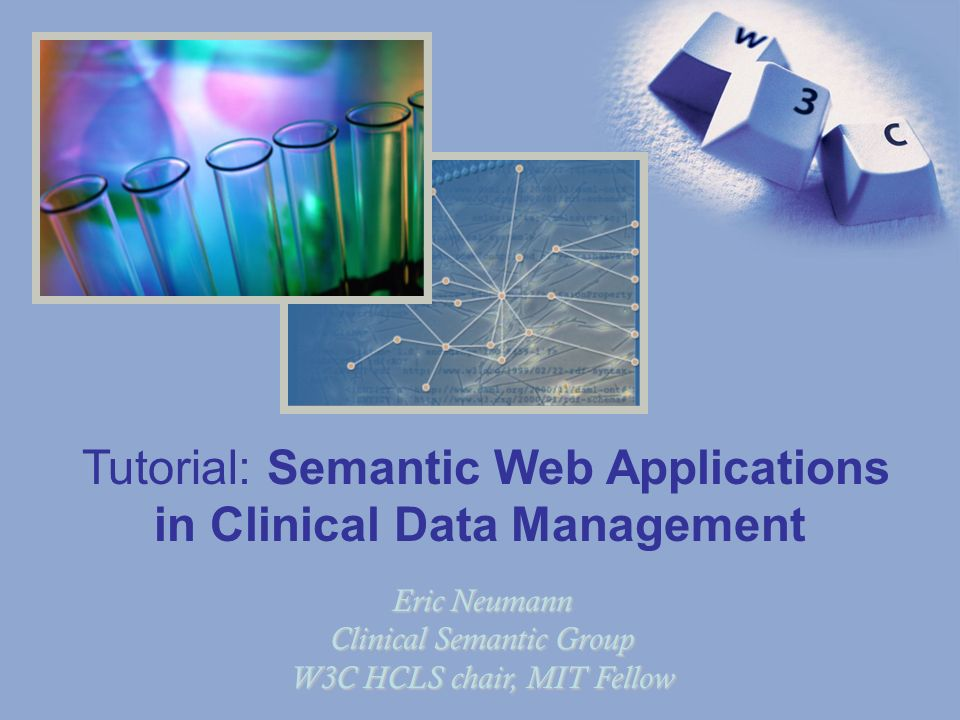 1 Eric Neumann Clinical Semantic Group W3C HCLS chair, MIT Fellow Tutorial: Semantic Web Applications in Clinical Data Management