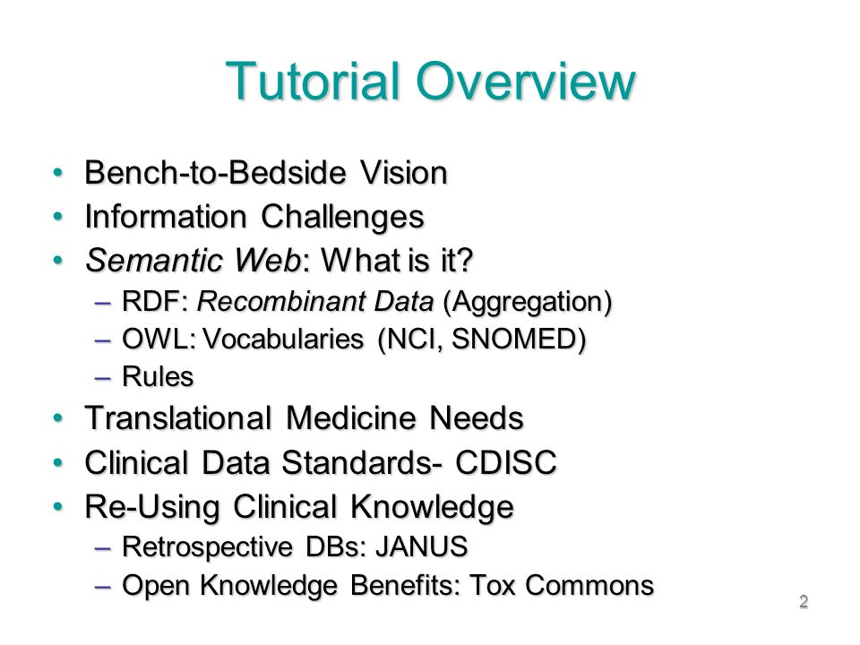 2 Tutorial Overview Bench-to-Bedside VisionBench-to-Bedside Vision Information ChallengesInformation Challenges Semantic Web: What is it Semantic Web: What is it.