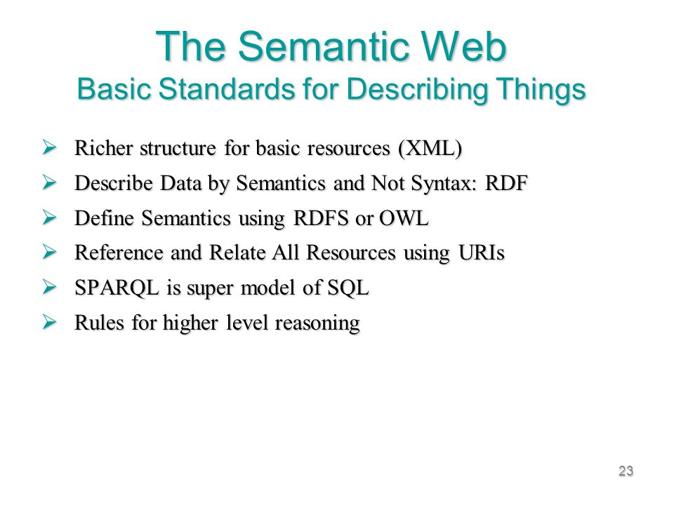 23 The Semantic Web Basic Standards for Describing Things Richer structure for basic resources (XML) Richer structure for basic resources (XML) Describe Data by Semantics and Not Syntax: RDF Describe Data by Semantics and Not Syntax: RDF Define Semantics using RDFS or OWL Define Semantics using RDFS or OWL Reference and Relate All Resources using URIs Reference and Relate All Resources using URIs SPARQL is super model of SQL SPARQL is super model of SQL Rules for higher level reasoning Rules for higher level reasoning