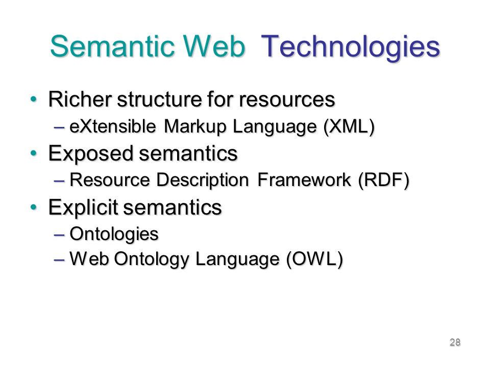 28 Semantic Web Technologies Richer structure for resourcesRicher structure for resources –eXtensible Markup Language (XML) Exposed semanticsExposed semantics –Resource Description Framework (RDF) Explicit semanticsExplicit semantics –Ontologies –Web Ontology Language (OWL)