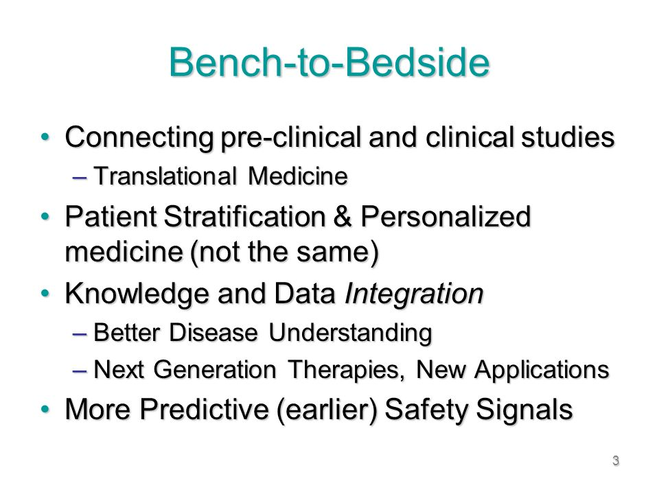 3 Bench-to-Bedside Connecting pre-clinical and clinical studiesConnecting pre-clinical and clinical studies –Translational Medicine Patient Stratification & Personalized medicine (not the same)Patient Stratification & Personalized medicine (not the same) Knowledge and Data IntegrationKnowledge and Data Integration –Better Disease Understanding –Next Generation Therapies, New Applications More Predictive (earlier) Safety SignalsMore Predictive (earlier) Safety Signals
