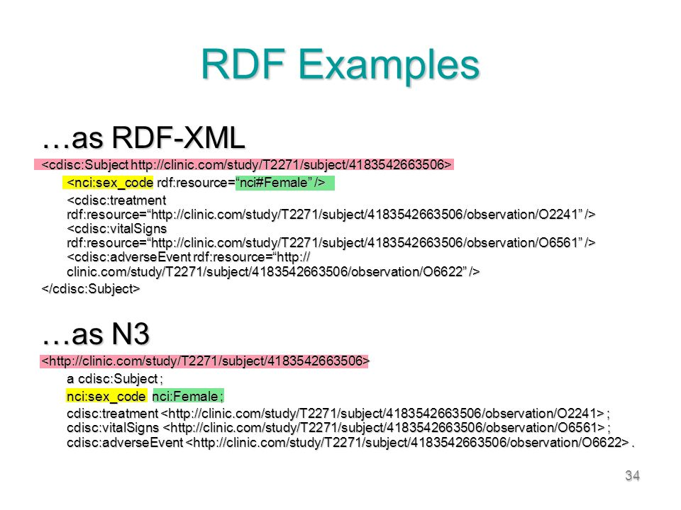34 RDF Examples …as RDF-XML </cdisc:Subject> …as N3 <http://clinic.com/study/T2271/subject/4183542663506> a cdisc:Subject ; a cdisc:Subject ; nci:sex_code nci:Female ; nci:sex_code nci:Female ; cdisc:treatment ; cdisc:vitalSigns ; cdisc:adverseEvent.