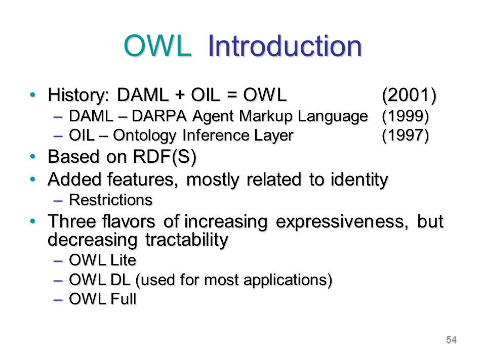 54 OWL Introduction History: DAML + OIL = OWL(2001)History: DAML + OIL = OWL(2001) –DAML – DARPA Agent Markup Language(1999) –OIL – Ontology Inference Layer(1997) Based on RDF(S)Based on RDF(S) Added features, mostly related to identityAdded features, mostly related to identity –Restrictions Three flavors of increasing expressiveness, but decreasing tractabilityThree flavors of increasing expressiveness, but decreasing tractability –OWL Lite –OWL DL (used for most applications) –OWL Full