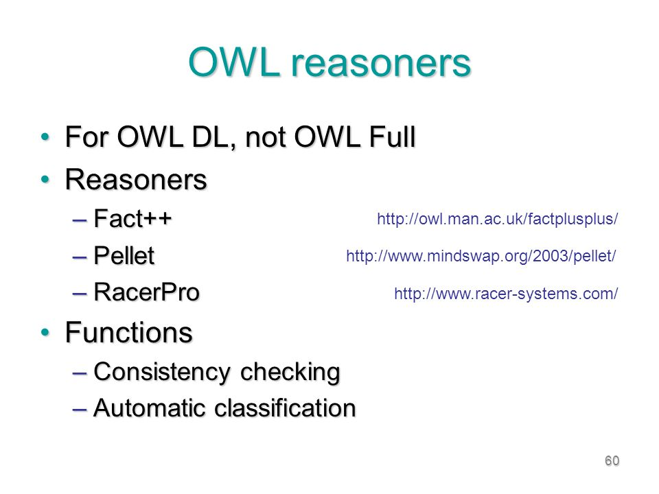 60 OWL reasoners For OWL DL, not OWL FullFor OWL DL, not OWL Full ReasonersReasoners –Fact++ –Pellet –RacerPro FunctionsFunctions –Consistency checking –Automatic classification http://www.mindswap.org/2003/pellet/ http://www.racer-systems.com/ http://owl.man.ac.uk/factplusplus/