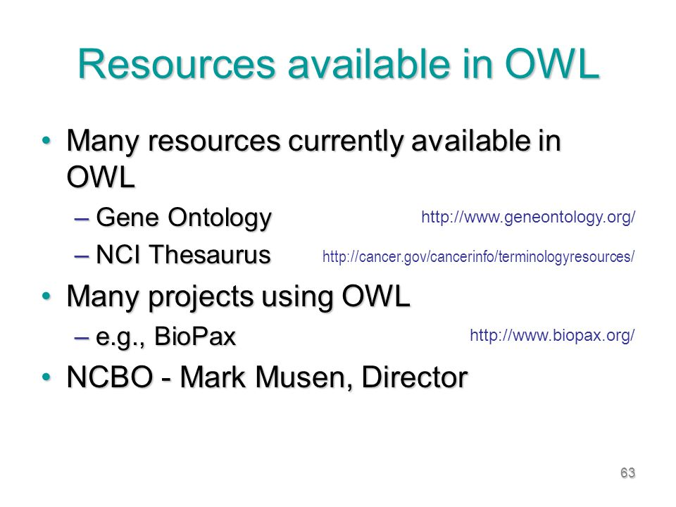 63 Resources available in OWL Many resources currently available in OWLMany resources currently available in OWL –Gene Ontology –NCI Thesaurus Many projects using OWLMany projects using OWL –e.g., BioPax NCBO - Mark Musen, DirectorNCBO - Mark Musen, Director http://www.geneontology.org/ http://cancer.gov/cancerinfo/terminologyresources/ http://www.biopax.org/