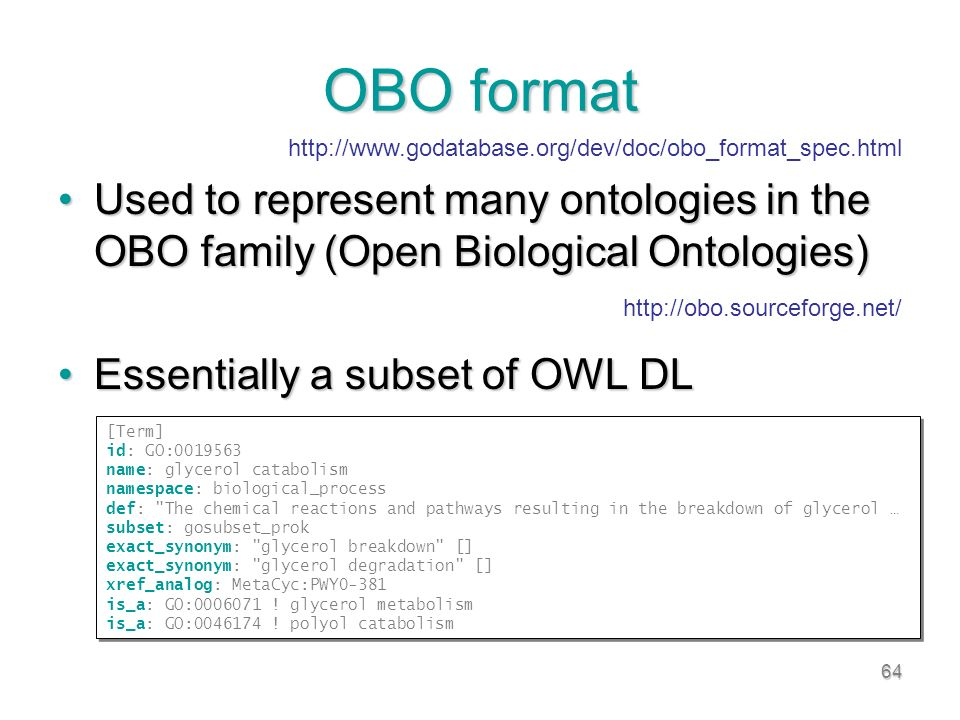 64 OBO format Used to represent many ontologies in the OBO family (Open Biological Ontologies)Used to represent many ontologies in the OBO family (Open Biological Ontologies) Essentially a subset of OWL DLEssentially a subset of OWL DL http://obo.sourceforge.net/ [Term] id: GO:0019563 name: glycerol catabolism namespace: biological_process def: The chemical reactions and pathways resulting in the breakdown of glycerol … subset: gosubset_prok exact_synonym: glycerol breakdown [] exact_synonym: glycerol degradation [] xref_analog: MetaCyc:PWY0-381 is_a: GO:0006071 .