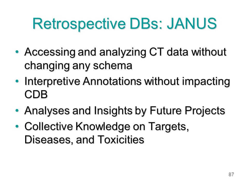87 Retrospective DBs: JANUS Accessing and analyzing CT data without changing any schemaAccessing and analyzing CT data without changing any schema Interpretive Annotations without impacting CDBInterpretive Annotations without impacting CDB Analyses and Insights by Future ProjectsAnalyses and Insights by Future Projects Collective Knowledge on Targets, Diseases, and ToxicitiesCollective Knowledge on Targets, Diseases, and Toxicities
