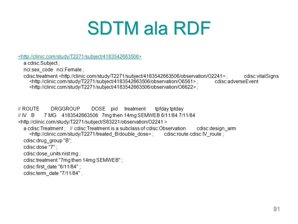 91 SDTM ala RDF a cdisc:Subject ; a cdisc:Subject ; nci:sex_code nci:Female ; nci:sex_code nci:Female ; cdisc:treatment ; cdisc:vitalSigns ; cdisc:adverseEvent ; cdisc:treatment ; cdisc:vitalSigns ; cdisc:adverseEvent ; // ROUTE DRGGROUP DOSE pid treatment tpfday tptday // IV B 7 MG 4183542663506 7mg then 14mg SEMWEB 6/11/84 7/11/84 a cdisc:Treatment ; // cdisc:Treatment is a subclass of cdisc:Observation cdisc:design_arm ; cdisc:route cdisc:IV_route ; a cdisc:Treatment ; // cdisc:Treatment is a subclass of cdisc:Observation cdisc:design_arm ; cdisc:route cdisc:IV_route ; cdisc:drug_group B; cdisc:drug_group B; cdisc:dose 7 ; cdisc:dose 7 ; cdisc:dose_units nist:mg ; cdisc:dose_units nist:mg ; cdisc:treatment 7mg then 14mg SEMWEB ; cdisc:treatment 7mg then 14mg SEMWEB ; cdisc:first_date 6/11/84 ; cdisc:first_date 6/11/84 ; cdisc:term_date 7/11/84 .