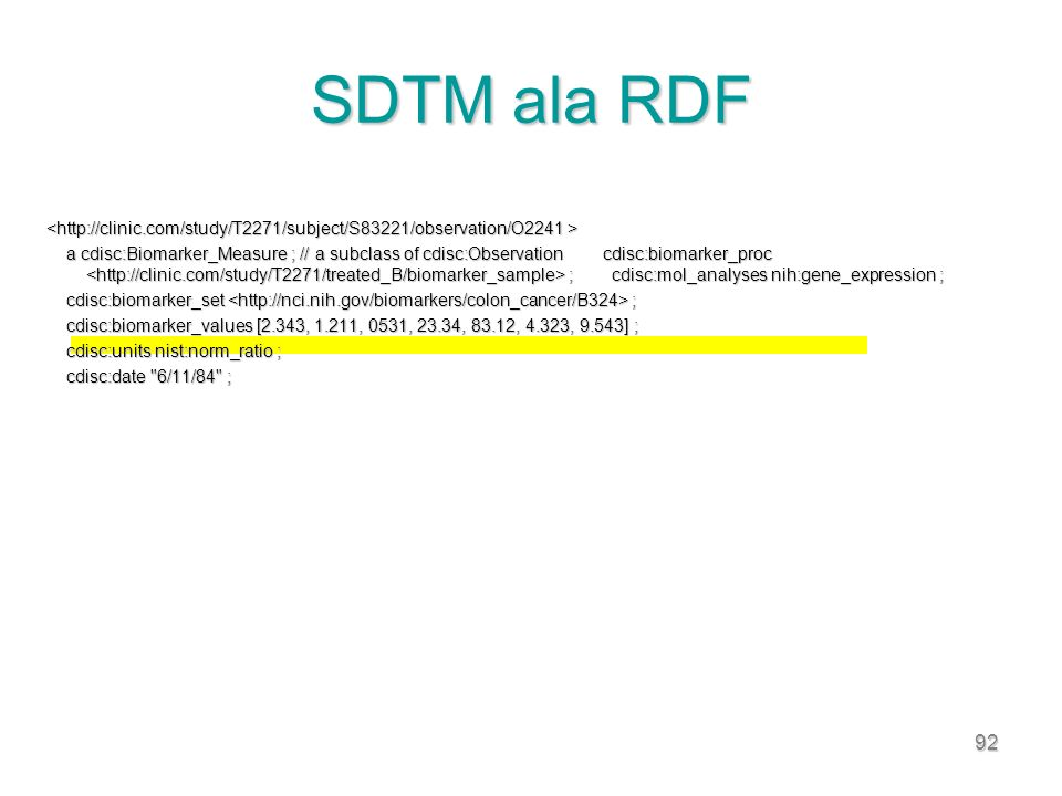 92 SDTM ala RDF a cdisc:Biomarker_Measure ; // a subclass of cdisc:Observation cdisc:biomarker_proc ; cdisc:mol_analyses nih:gene_expression ; a cdisc:Biomarker_Measure ; // a subclass of cdisc:Observation cdisc:biomarker_proc ; cdisc:mol_analyses nih:gene_expression ; cdisc:biomarker_set ; cdisc:biomarker_set ; cdisc:biomarker_values [2.343, 1.211, 0531, 23.34, 83.12, 4.323, 9.543] ; cdisc:biomarker_values [2.343, 1.211, 0531, 23.34, 83.12, 4.323, 9.543] ; cdisc:units nist:norm_ratio ; cdisc:units nist:norm_ratio ; cdisc:date 6/11/84 ; cdisc:date 6/11/84 ;