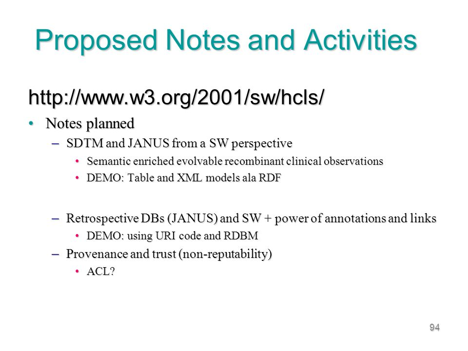 94 Proposed Notes and Activities http://www.w3.org/2001/sw/hcls/ Notes plannedNotes planned – SDTM and JANUS from a SW perspective Semantic enriched evolvable recombinant clinical observationsSemantic enriched evolvable recombinant clinical observations DEMO: Table and XML models ala RDFDEMO: Table and XML models ala RDF – Retrospective DBs (JANUS) and SW + power of annotations and links DEMO: using URI code and RDBMDEMO: using URI code and RDBM – Provenance and trust (non-reputability) ACL ACL