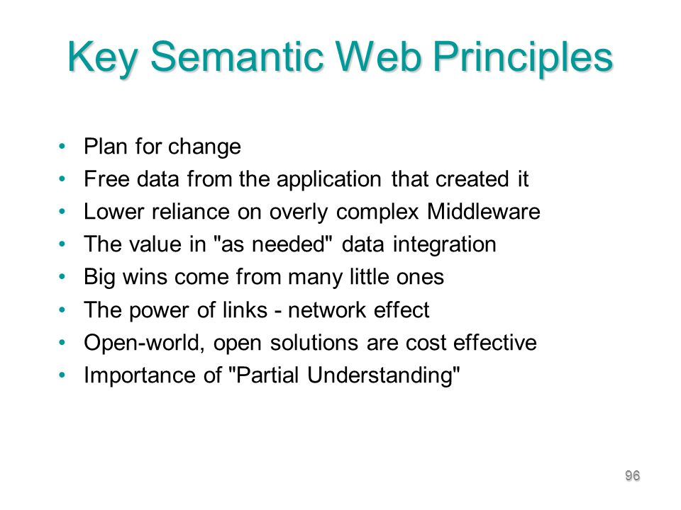 96 Key Semantic Web Principles Plan for change Free data from the application that created it Lower reliance on overly complex Middleware The value in as needed data integration Big wins come from many little ones The power of links - network effect Open-world, open solutions are cost effective Importance of Partial Understanding
