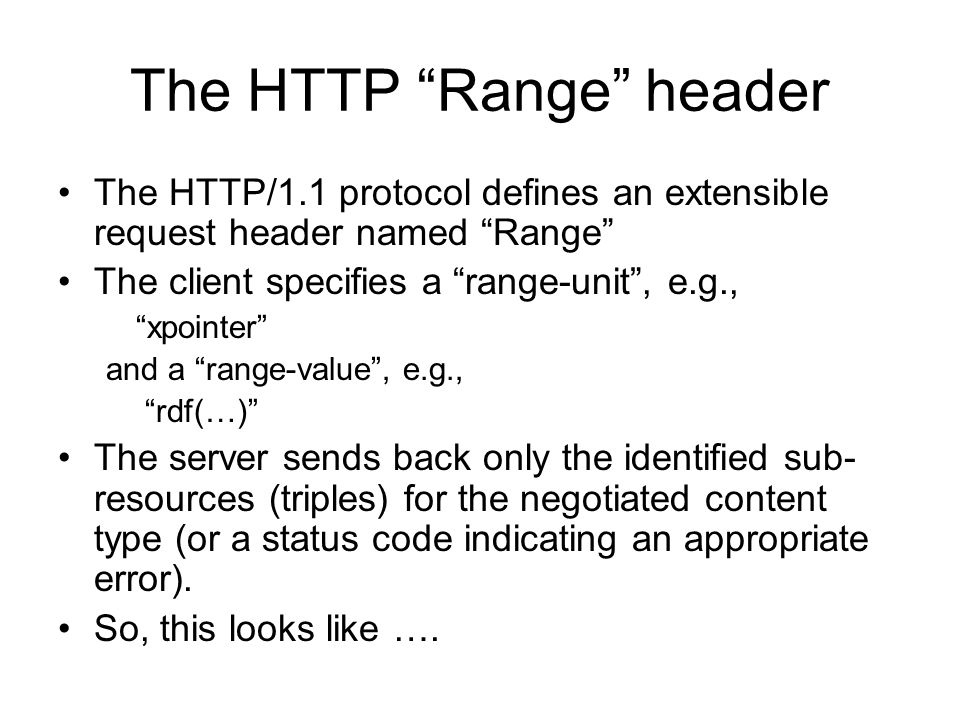 The HTTP Range header The HTTP/1.1 protocol defines an extensible request header named Range The client specifies a range-unit, e.g., xpointer and a range-value, e.g., rdf(…) The server sends back only the identified sub- resources (triples) for the negotiated content type (or a status code indicating an appropriate error).
