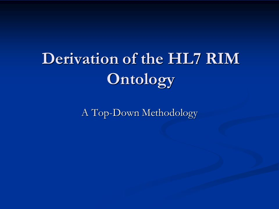 Derivation of the HL7 RIM Ontology A Top-Down Methodology