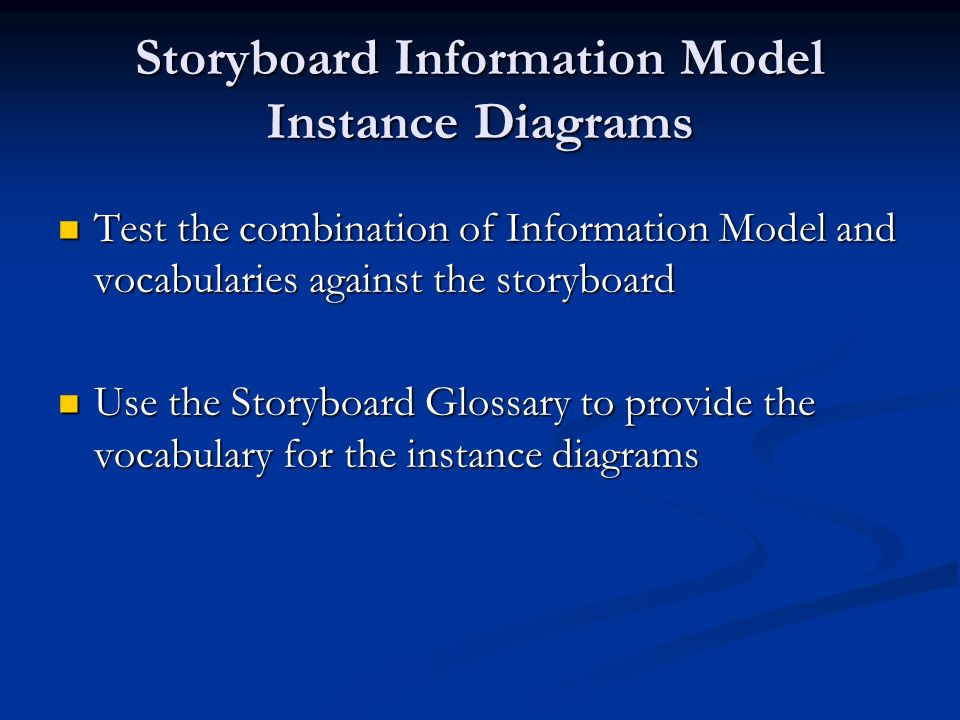 Storyboard Information Model Instance Diagrams Test the combination of Information Model and vocabularies against the storyboard Test the combination of Information Model and vocabularies against the storyboard Use the Storyboard Glossary to provide the vocabulary for the instance diagrams Use the Storyboard Glossary to provide the vocabulary for the instance diagrams