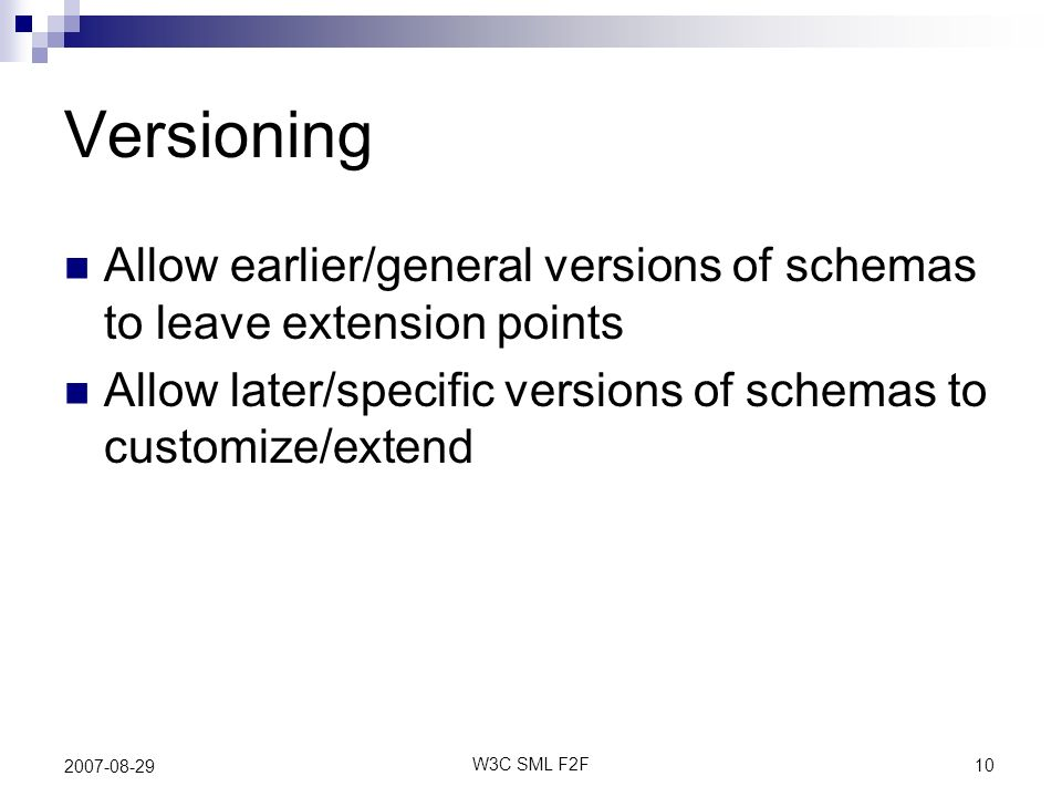 10 W3C SML F2F 2007-08-29 Versioning Allow earlier/general versions of schemas to leave extension points Allow later/specific versions of schemas to customize/extend