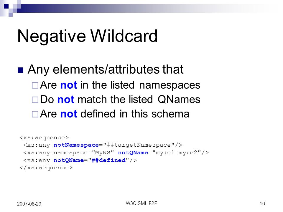 16 W3C SML F2F 2007-08-29 Negative Wildcard Any elements/attributes that Are not in the listed namespaces Do not match the listed QNames Are not defined in this schema