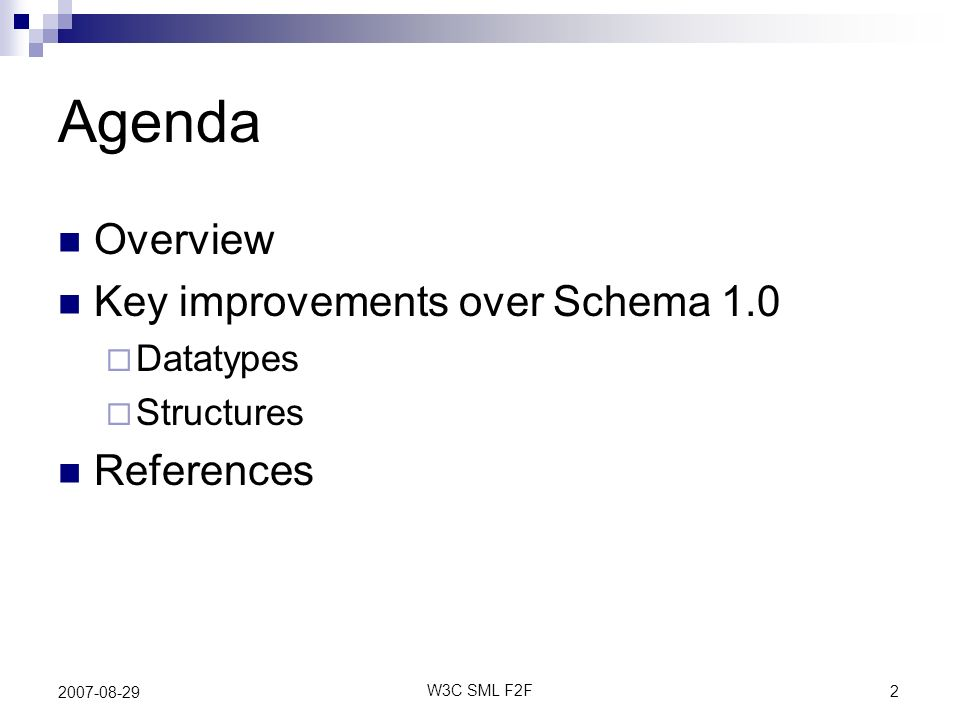 2 W3C SML F2F 2007-08-29 Agenda Overview Key improvements over Schema 1.0 Datatypes Structures References