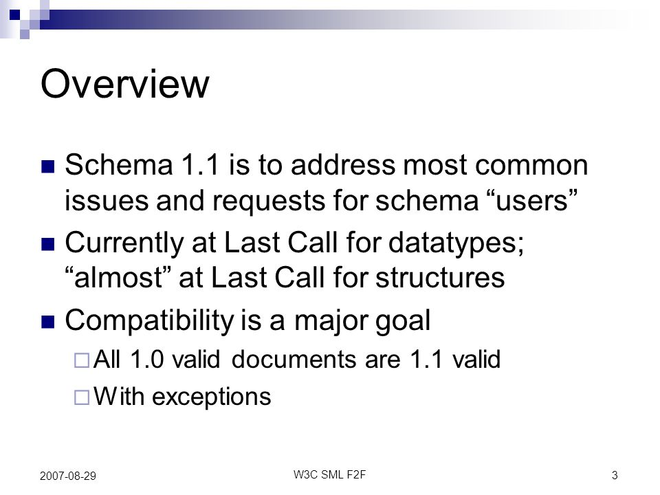 3 W3C SML F2F 2007-08-29 Overview Schema 1.1 is to address most common issues and requests for schema users Currently at Last Call for datatypes; almost at Last Call for structures Compatibility is a major goal All 1.0 valid documents are 1.1 valid With exceptions