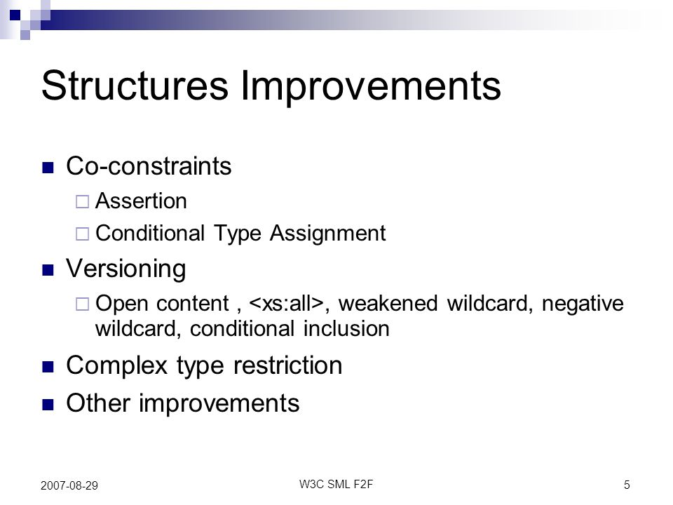 5 W3C SML F2F 2007-08-29 Structures Improvements Co-constraints Assertion Conditional Type Assignment Versioning Open content,, weakened wildcard, negative wildcard, conditional inclusion Complex type restriction Other improvements