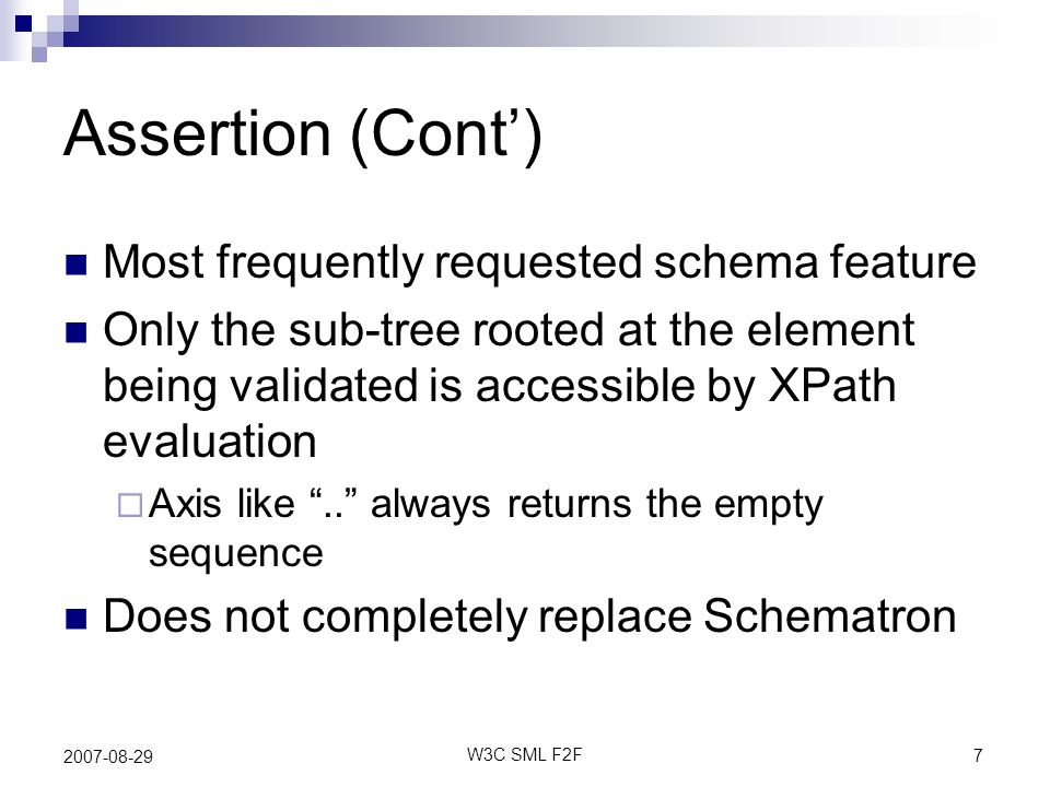 7 W3C SML F2F 2007-08-29 Assertion (Cont) Most frequently requested schema feature Only the sub-tree rooted at the element being validated is accessible by XPath evaluation Axis like..