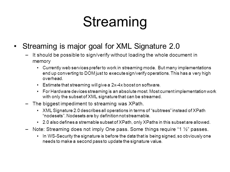 Streaming Streaming is major goal for XML Signature 2.0 –It should be possible to sign/verify without loading the whole document in memory Currently web services prefer to work in streaming mode.
