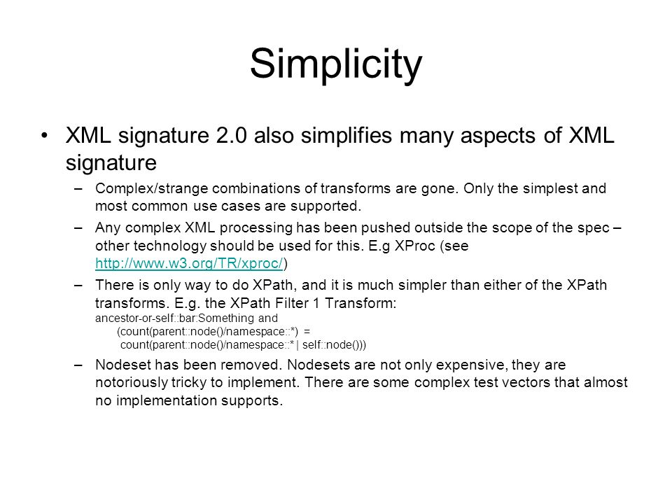 Simplicity XML signature 2.0 also simplifies many aspects of XML signature –Complex/strange combinations of transforms are gone.