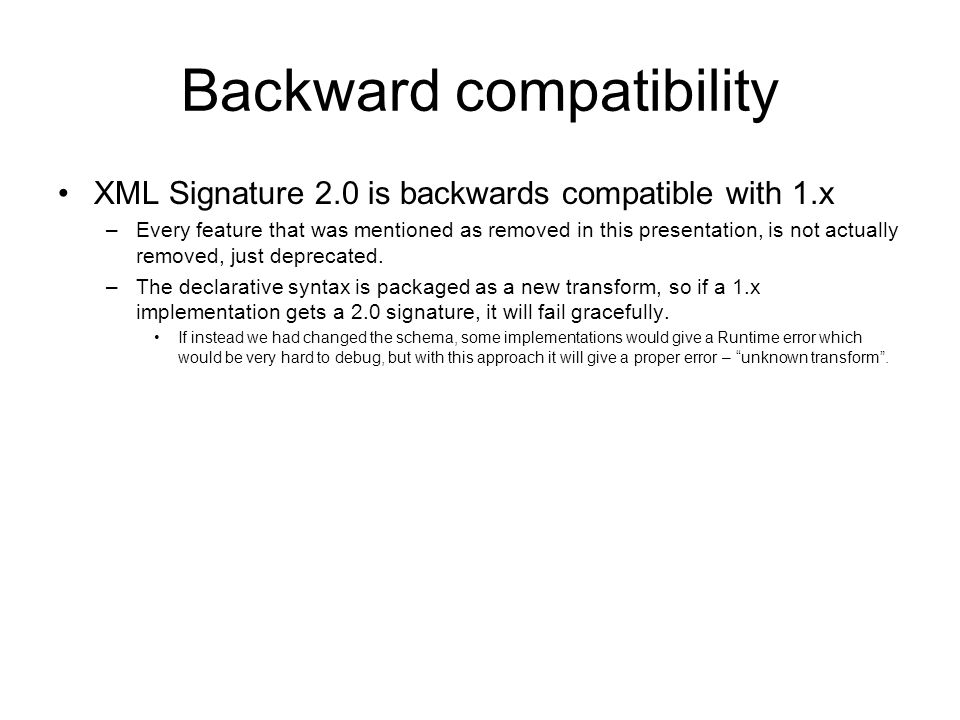 Backward compatibility XML Signature 2.0 is backwards compatible with 1.x –Every feature that was mentioned as removed in this presentation, is not actually removed, just deprecated.