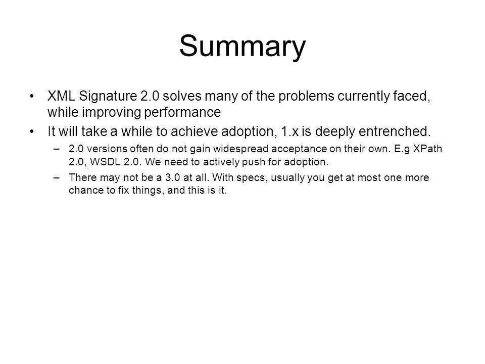 Summary XML Signature 2.0 solves many of the problems currently faced, while improving performance It will take a while to achieve adoption, 1.x is deeply entrenched.