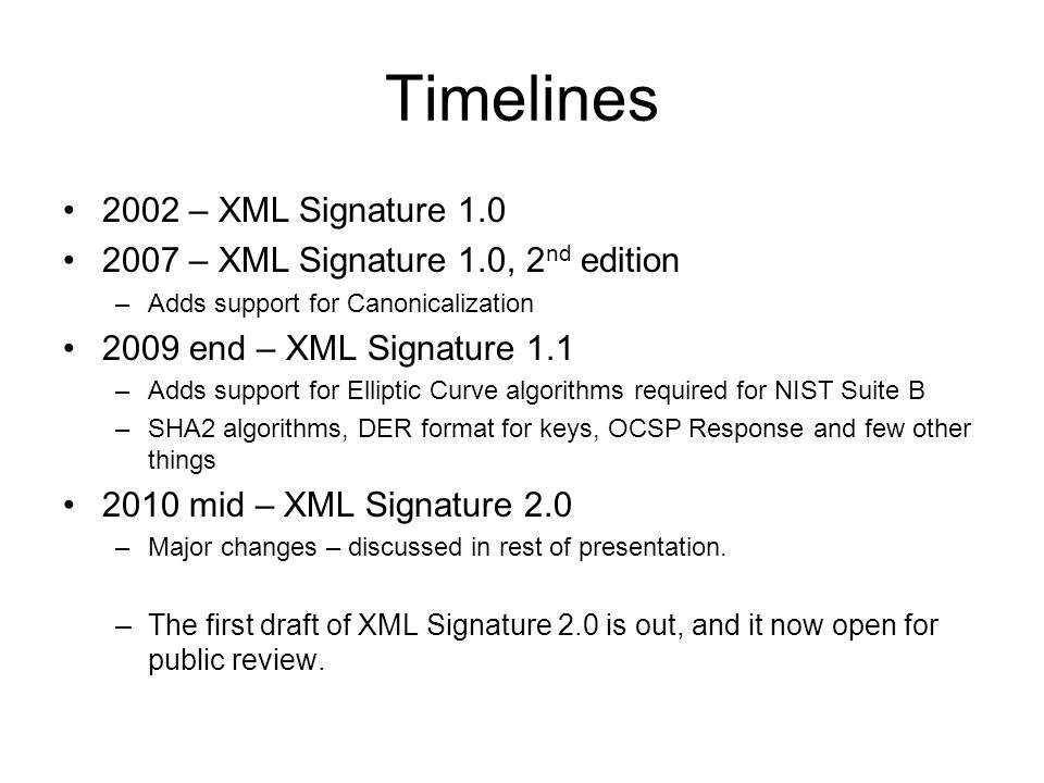 Timelines 2002 – XML Signature 1.0 2007 – XML Signature 1.0, 2 nd edition –Adds support for Canonicalization 2009 end – XML Signature 1.1 –Adds support for Elliptic Curve algorithms required for NIST Suite B –SHA2 algorithms, DER format for keys, OCSP Response and few other things 2010 mid – XML Signature 2.0 –Major changes – discussed in rest of presentation.