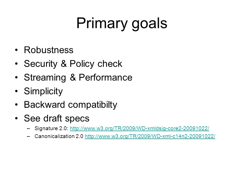 Primary goals Robustness Security & Policy check Streaming & Performance Simplicity Backward compatibilty See draft specs –Signature 2.0: http://www.w3.org/TR/2009/WD-xmldsig-core2-20091022/http://www.w3.org/TR/2009/WD-xmldsig-core2-20091022/ –Canonicalization 2.0 http://www.w3.org/TR/2009/WD-xml-c14n2-20091022/http://www.w3.org/TR/2009/WD-xml-c14n2-20091022/