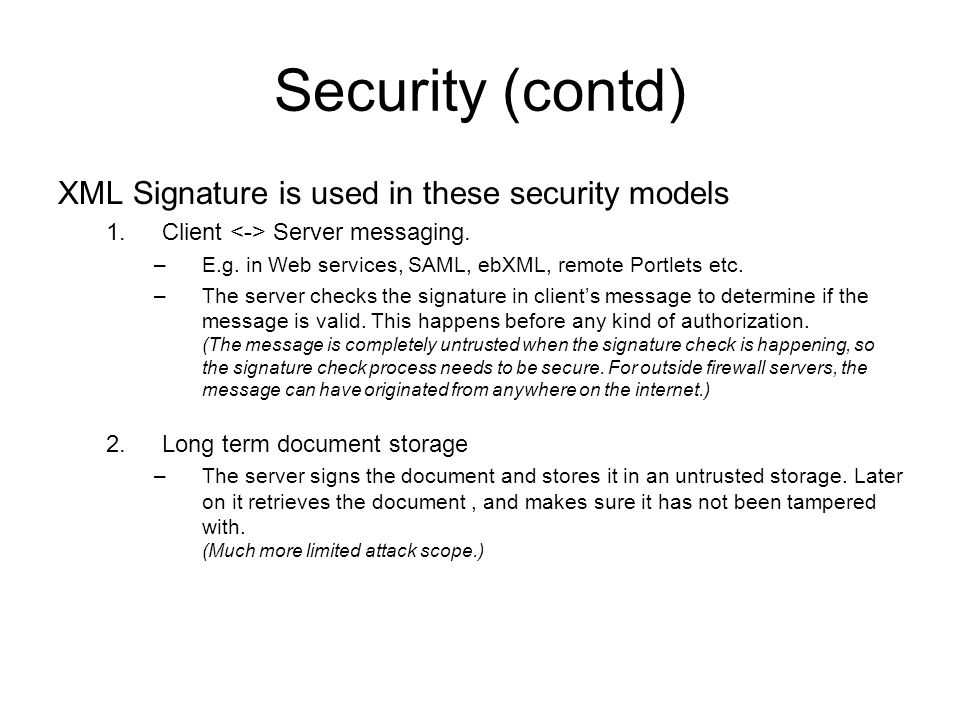Security (contd) XML Signature is used in these security models 1.Client Server messaging.