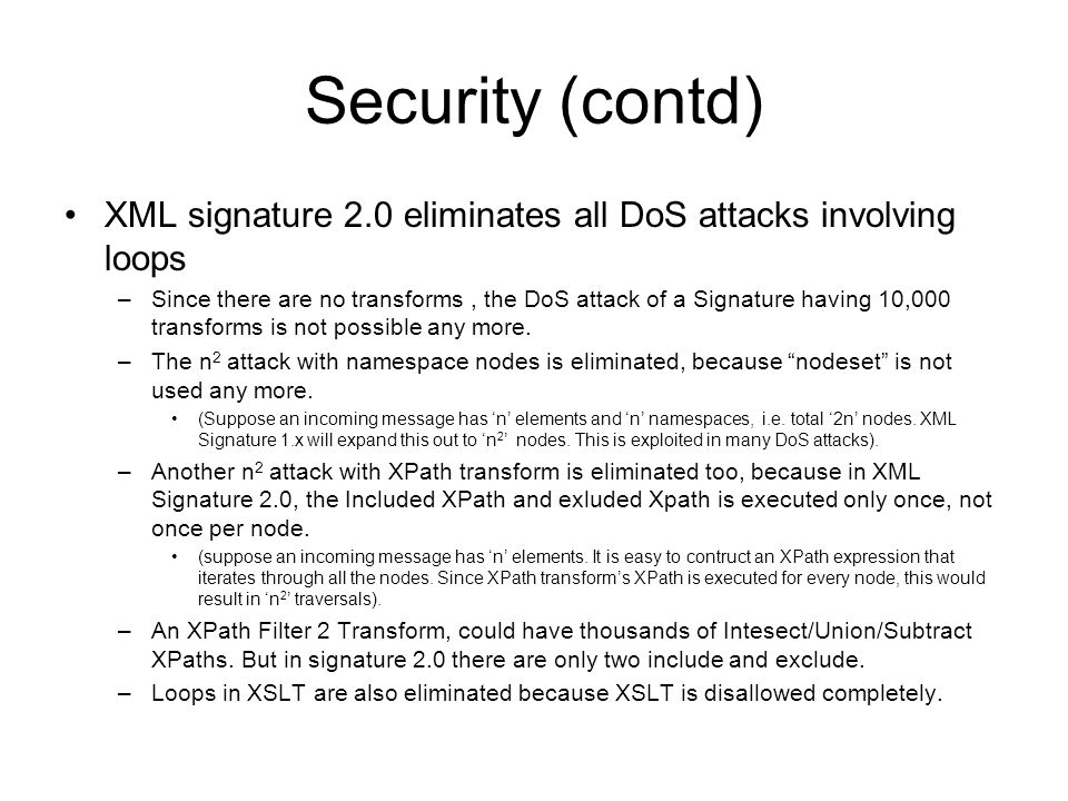 Security (contd) XML signature 2.0 eliminates all DoS attacks involving loops –Since there are no transforms, the DoS attack of a Signature having 10,000 transforms is not possible any more.