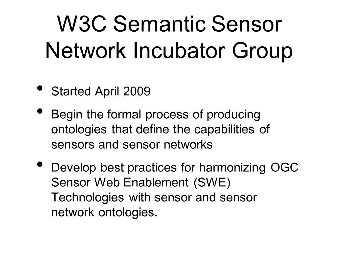 W3C Semantic Sensor Network Incubator Group Started April 2009 Begin the formal process of producing ontologies that define the capabilities of sensors and sensor networks Develop best practices for harmonizing OGC Sensor Web Enablement (SWE) Technologies with sensor and sensor network ontologies.