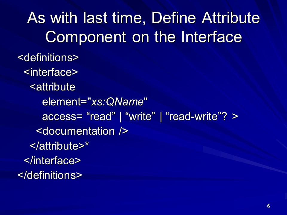 6 As with last time, Define Attribute Component on the Interface <definitions> <attribute <attribute element= xs:QName element= xs:QName access= read | write | read-write.