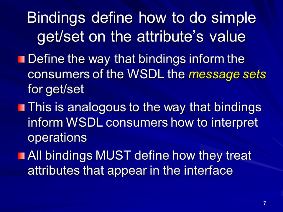 7 Bindings define how to do simple get/set on the attributes value Define the way that bindings inform the consumers of the WSDL the message sets for get/set This is analogous to the way that bindings inform WSDL consumers how to interpret operations All bindings MUST define how they treat attributes that appear in the interface