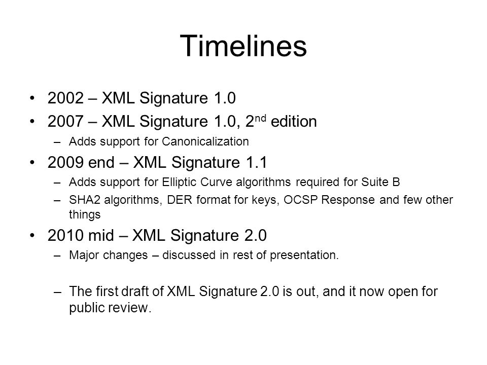 Timelines 2002 – XML Signature 1.0 2007 – XML Signature 1.0, 2 nd edition –Adds support for Canonicalization 2009 end – XML Signature 1.1 –Adds support for Elliptic Curve algorithms required for Suite B –SHA2 algorithms, DER format for keys, OCSP Response and few other things 2010 mid – XML Signature 2.0 –Major changes – discussed in rest of presentation.
