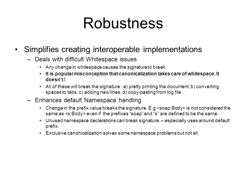 Robustness Simplifies creating interoperable implementations –Deals with difficult Whitespace issues Any change in whitespace causes the signature to break.
